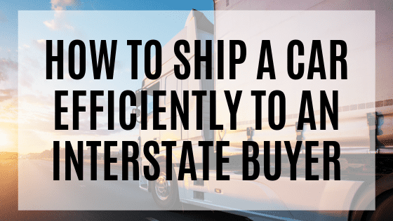 How To Efficiently Ship A Car To An Interstate Buyer